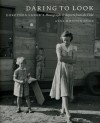 Daring to Look: Dorothea Lange's Photographs and Reports from the Field - Anne Whiston Spirn