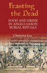 Feasting the Dead: Food and Drink in Anglo-Saxon Burial Rituals - Christina Lee