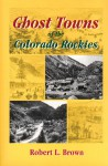Ghost Towns of the Colorado Rockies - Robert L. Brown