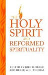 The Holy Spirit and Reformed Spirituality: A Tribute to Geoffrey Thomas - Joel R. Beeke, Derek W.H. Thomas