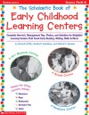 Scholastic Book of Early Childhood Learning Centers: Complete How-to's, Management Tips, Photos, and Activities for Delightful Learning Centers That Teach Early Reading, Writing, Math & More! - Charlotte Sassman, Charlotte Sassman, Elizabeth Donaldson