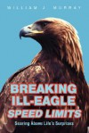 Breaking Ill-Eagle Speed Limits: Soaring Above Life's Surprises - William J. Murray