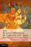 The Nativist Prophets of Early Islamic Iran: Rural Revolt and Local Zoroastrianism - Patricia Crone
