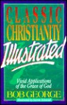 Classic Christianity Illustrated: Vivid Applications of the Grace of God - Bob George, Aaron Schmidt