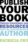 Publish Your Book: Proven Strategies and Resources for the Enterprising Author - Patricia Fry
