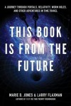 This Book Is From The Future: A Journey Through Portals, Relativity, Worm Holes, and Other Adventures in Time Travel - Marie D. Jones, Larry Flaxman