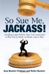 So Sue Me, Jackass!: Avoiding Legal Pitfalls That Can Come Back to Bite You at Work, at Home, and atPlay - Amy Epstein Feldman, Robin Epstein