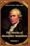 The Works Of Alexander Hamilton: Volume I - Henry Cabot Lodge