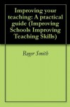 Improving your teaching: A practical guide (Improving Schools Improving Teaching Skills) - Roger Smith