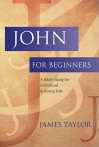John for Beginners: A Bible Study for Individuals & Group Use - James Taylor