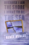 Because I Am the Shore I Want to Be the Sea - Renee Ashley