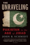 The Unraveling: Pakistan in the Age of Jihad - John R. Schmidt