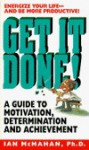 Get It Done!: A Guide to Motivation, Determination and Achievement - Ian McMahan