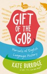 Gift of the Gob: Morsels of English Language History - Kate Burridge