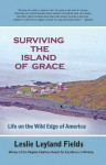 Surviving the Island of Grace: Life on the Wild Edge of America - Leslie Leyland Fields