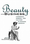 Beauty and Business: Commerce, Gender, and Culture in Modern America - P. Scranton