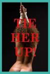 Tie Her Up! Five Bondage Erotica Stories - Stacy Reinhardt, Tracy Bond, Casey Strakner, Jane Kemp, Mackynna Ruble