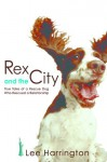 Rex and the City: True Tales of a Rescue Dog Who Rescued a Relationship - Lee Harrington