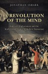 A Revolution of the Mind: Radical Enlightenment and the Intellectual Origins of Modern Democracy - Jonathan I. Israel