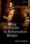 Being Protestant in Reformation Britain - Alec Ryrie