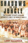 Shadows In The Jungle: The Alamo Scouts Behind Japanese Lines In World War II - Larry Alexander