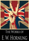 The Works of E. W. Hornung: The Complete Raffles Tales, Dead Men Tell No Tales, The Crime Doctor, The Shadow of a Man and More (23 Books With Active Table of Contents) - E.W. Hornung