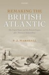 Remaking the British Atlantic: The United States and the British Empire after American Independence - Peter James Marshall