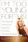 I'm Too Young for This!: The Natural Hormone Solution to Enjoy Perimenopause - Suzanne Somers, Prudence M.D. Hall