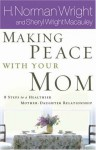 Making Peace With Your Mom: Steps to a Healthier Mother-Daughter Relationship - H. Norman Wright