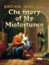 The Story of My Misfortunes - Peter Abxe9lard, Ralph Adams Cram, Henry Adams Bellows