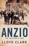 Anzio: The Friction of War: The Friction of War - Italy and the Battle for Rome 1944 - Lloyd Clark
