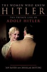 The Women Who Knew Hitler: The Private Life of Adolf Hitler - Ian Sayer, Douglas Botting