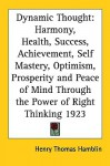 Dynamic Thought: Harmony, Health, Success, Achievement, Self Mastery, Optimism, Prosperity And Peace Of Mind Through The Power Of Right Thinking 1923 - Henry Thomas Hamblin