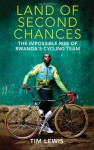 Land of Second Chances: The Impossible Rise of Rwanda's Cycling Team - Tim Lewis