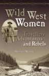 Wild West Women: Travellers, Adventurers and Rebels - Rosemary Neering