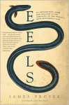 Eels: An Exploration, from New Zealand to the Sargasso, of the World's Most Mysterious Fish - James Prosek