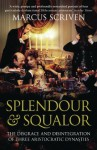 Splendour & Squalor: The Disgrace and Disintegration of Three Aristocratic Dynasties - Marcus Scriven