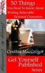 50 Things You Need To Know About Writing Believable Fictional Characters - Cynthia MacGregor