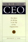 How to Become CEO: The Rules for Rising to the Top of Any Organization - Jeffrey J. Fox