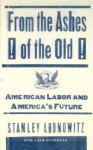 From The Ashes Of The Old American Labor And America's Future - Stanley Aronowitz