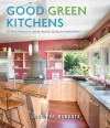 Good Green Kitchens: Ultimate Resource for Creating a Beautiful, Healthy, Eco-Friendly Kitchen - Jennifer Roberts, Linda Svendsen