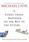 A Funny Thing Happened on the Way to the Future: Twists and Turns and Lessons Learned - Michael J. Fox
