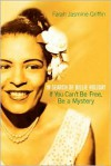 If You Can't Be Free, Be a Mystery: In Search of Billie Holiday - Farah Jasmine Griffin