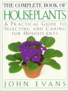 The Complete Book of House Plants: A Practical Guide to Selecting and Caring for Houseplants - John Evans