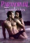 Paranormal Fantasies: A Promotional Collection of 14 Erotic Supernatural Stories - Annabel Bastione, Brandy Corvin, Adriana Rossi, Cassandra Court, Jessi Bond, J.J. Collins, Layla Cole, Lorelai Phoenix, N.S. Charles, Polly J. Adams, Serena St. Claire, Victoria Scarlett, Victorie Lazer, Vivian London