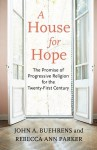 A House for Hope: The Promise of Progressive Religion for the Twenty-First Century - John A. Buehrens, Rebecca Ann Parker