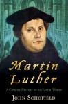 Martin Luther: A Concise History of His Life and Works - John Schofield