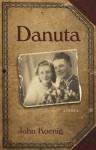 Danuta: A novel based on the life of Danuta Buczak - John Koenig