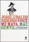 Você me Mata, Mãe Gentil: Crônicas - João Ubaldo Ribeiro