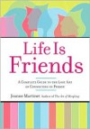 Life Is Friends: A Complete Guide to the Lost Art of Connecting in Person - Jeanne Martinet